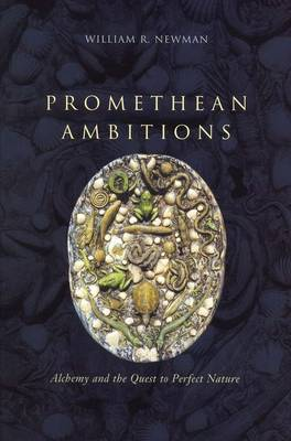 Promethean Ambitions: Alchemy and the Quest to Perfect Nature (Hardback)