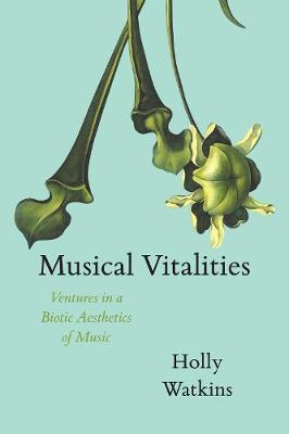 Musical Vitalities: Ventures in a Biotic Aesthetics of Music - Material Histories of Music (Hardback)