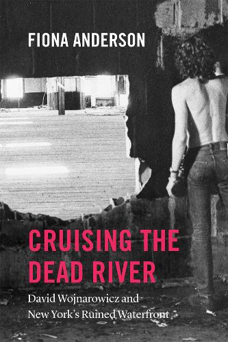 Cruising the Dead River: David Wojnarowicz and New York's Ruined Waterfront (Paperback)