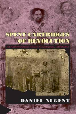 Spent Cartridges of Revolution: Anthropological History of Namiquipa, Chihuahua (Paperback)