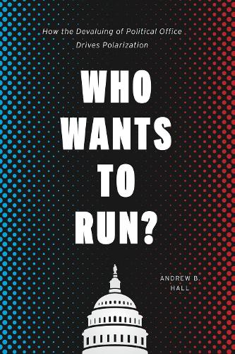 Who Wants to Run?: How the Devaluing of Political Office Drives Polarization - Chicago Studies in American Politics (Hardback)