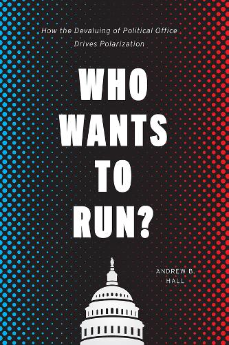 Who Wants to Run?: How the Devaluing of Political Office Drives Polarization - Chicago Studies in American Politics (Paperback)