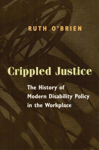 Crippled Justice: The History of Modern Disability Policy in the Workplace (Hardback)