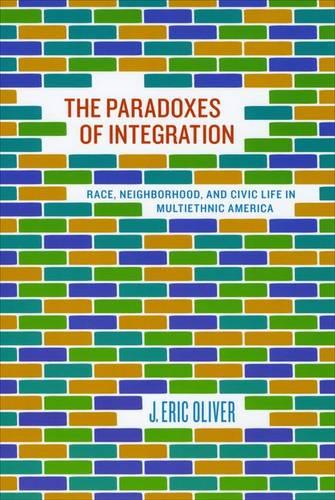 The Paradoxes of Integration: Race, Neighborhood, and Civic Life in Multiethnic America (Hardback)