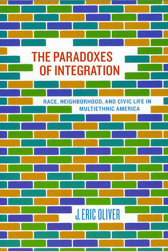 The Paradoxes of Integration: Race, Neighborhood, and Civic Life in Multiethnic America (Paperback)