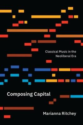 Composing Capital: Classical Music in the Neoliberal Era (Paperback)