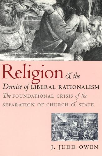Religion and the Demise of Liberal Rationalism: The Foundation Crisis of the Separation of Church and State (Hardback)