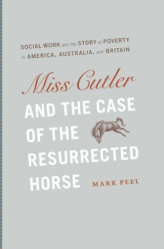 Miss Cutler and the Case of the Resurrected Horse: Social Work and the Story of Poverty in America, Australia, and Britain - Historical Studies of Urban America (Hardback)