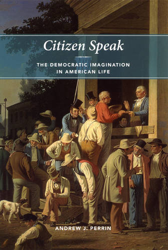 Citizen Speak: The Democratic Imagination in American Life - Morality and Society Series (Paperback)