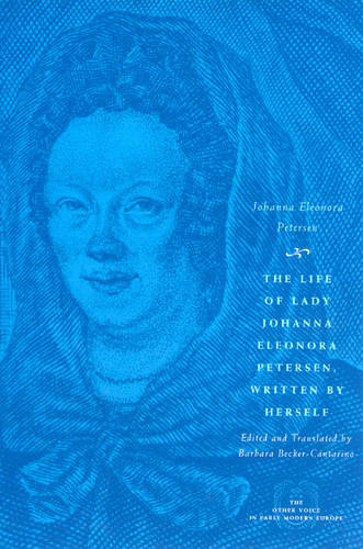The Life of Lady Johanna Eleonora Petersen, Written by Herself: Pietism and Women's Autobiography in Seventeenth-century Germany - Other Voice in Early Modern Europe (Paperback)
