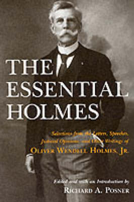 The Essential Holmes: Selections from the Letters, Speeches, Judicial Opinions and Other Writings of Oliver Wendell Holmes, Jr. (Paperback)