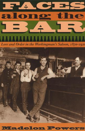 Faces Along the Bar: Lore and Order in the Workingman's Saloon, 1870-1920 - Historical Studies of Urban America 1998 (Paperback)