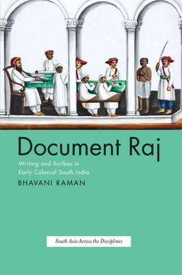 Document Raj: Writing and Scribes in Early Colonial South India - South Asia Across the Disciplines (Hardback)