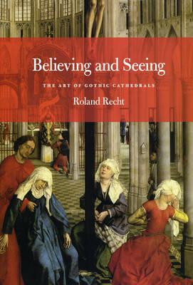 Believing and Seeing: The Art of Gothic Cathedrals (Paperback)
