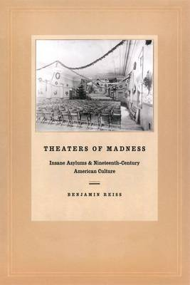 Theaters of Madness: Insane Asylums and Nineteenth-Century American Culture (Hardback)