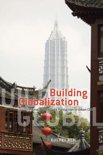 Building Globalization: Transnational Architecture Production in Urban China (Hardback)