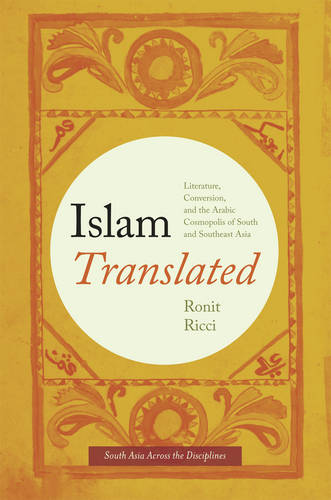 Islam Translated: Literature, Conversion, and the Arabic Cosmopolis of South and Southeast Asia - South Asia Across the Disciplines (Hardback)