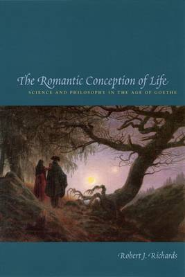 The Romantic Conception of Life: Science and Philosophy in the Age of Goethe - Science & Its Conceptual Foundations S. (Hardback)