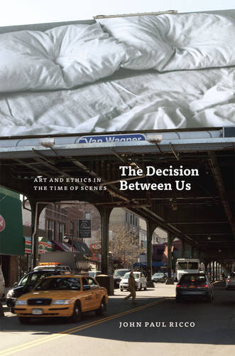 The Decision Between Us: Art and Ethics in the Time of Scenes (Hardback)