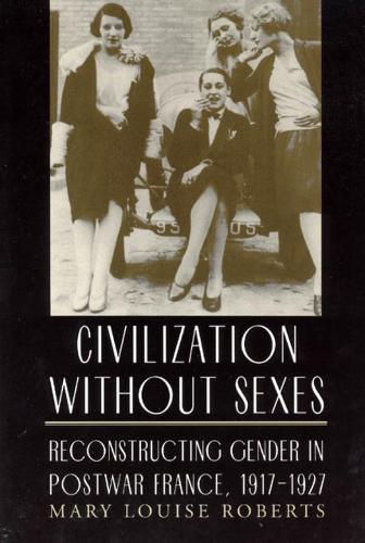Civilization without Sexes: Reconstructing Gender in Postwar France, 1917-1927 - Women in Culture and Society Series (Hardback)