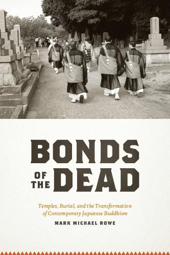Bonds of the Dead: Temples, Burial, and the Transformation of Contemporary Japanese Buddhism - Buddhism and Modernity        (CHUP) (Paperback)