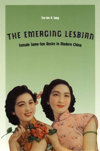 The Emerging Lesbian: Female Same-sex Desire in Modern China - Worlds of Desire: The Chicago Series on Sexuality, Gender & Culture (Hardback)