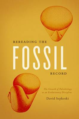 Rereading the Fossil Record: The Growth of Paleobiology as an Evolutionary Discipline (Hardback)