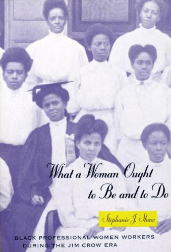 What a Woman Ought to be and to Do: Black Professional Women Workers During the Jim Crow Era - Women in Culture and Society Series (Hardback)