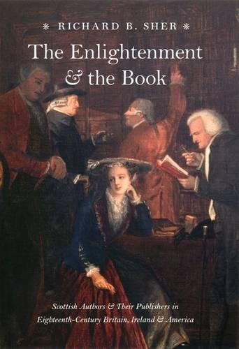 The Enlightenment and the Book: Scottish Authors and Their Publishers in Eighteenth - Century Britain, Ireland,and America (Hardback)