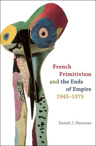 French Primitivism and the Ends of Empire, 1945-1975 (Hardback)