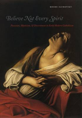 Believe Not Every Spirit: Possession, Mysticism, and Discernment in Early Modern Catholicism (Hardback)