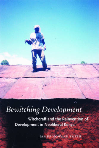 Bewitching Development: Witchcraft and the Reinvention of Development in Neoliberal Kenya - Chicago Studies in Practices of Meaning (Hardback)