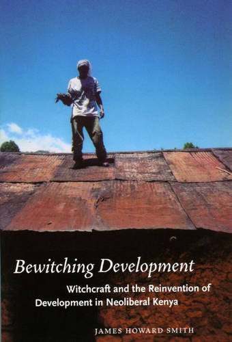 Bewitching Development: Witchcraft and the Reinvention of Development in Neoliberal Kenya - Chicago Studies in Practices of Meaning (Paperback)