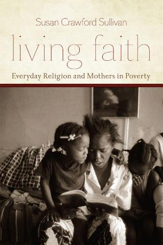 Living Faith: Everyday Religion and Mothers in Poverty - Morality and Society Series (Hardback)