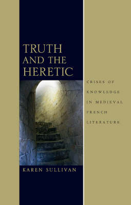 Truth and the Heretic: Crises of Knowledge in Medieval French Literature (Hardback)