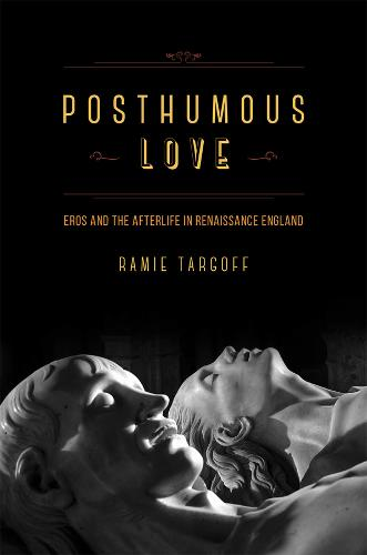 Posthumous Love: Eros and the Afterlife in Renaissance England (Hardback)