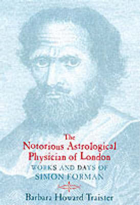 The Notorious Astrological Physician of London: Works and Days of Simon Forman (Hardback)