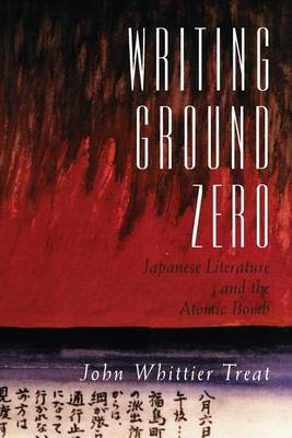 Writing Ground Zero: Japanese Literature and the Atomic Bomb (Paperback)