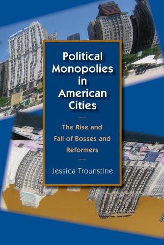 Political Monopolies in American Cities: The Rise and Fall of Bosses and Reformers (Hardback)