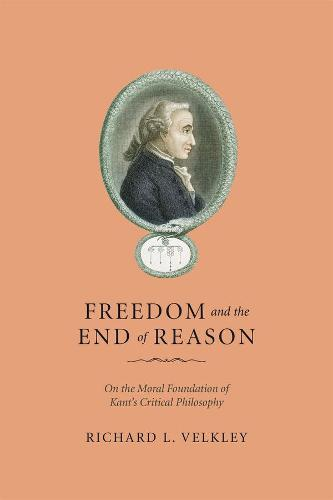 Freedom and the End of Reason: On the Moral Foundation of Kant's Critical Philosophy (Hardback)