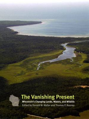 The Vanishing Present: Wisconsin's Changing Lands, Waters, and Wildlife (Hardback)