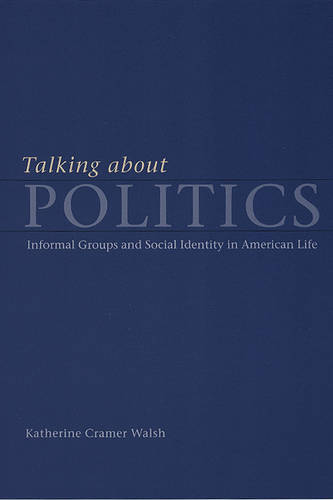 Talking about Politics: Informal Groups and Social Identity in American Life - Studies in Communication, Media & Public Opinion (Paperback)