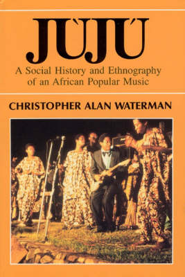 Juju: Social History and Ethnography of an African Popular Music - Chicago Studies in Ethnomusicology