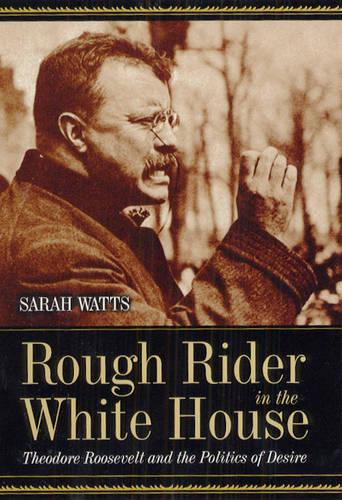 Rough Rider in the White House: Theodore Roosevelt and the Politics of Desire (Hardback)