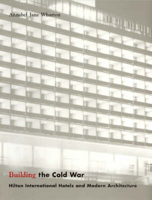 Building the Cold War: Hilton International Hotels and Modern Architecture (Paperback)