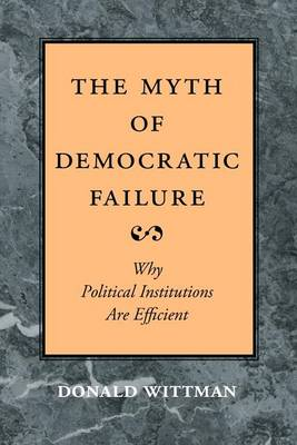 The Myth of Democratic Failure: Why Political Institutions are Efficient - American Politics & Political Economy S. (Paperback)