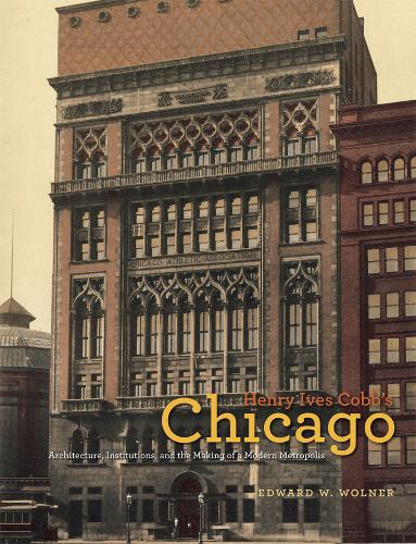 Henry Ives Cobb's Chicago: Architecture, Institutions, and the Making of a Modern Metropolis - Chicago Architecture and Urbanism (Hardback)