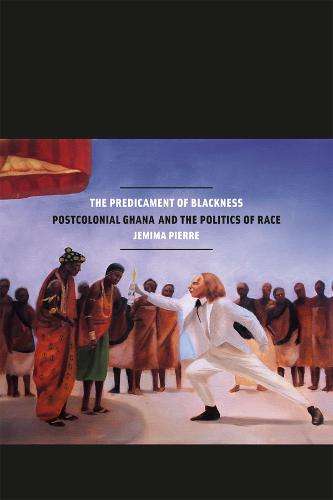 The Predicament of Blackness: Postcolonial Ghana and the Politics of Race (Paperback)