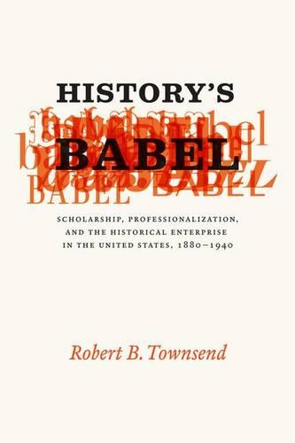 History's Babel: Scholarship, Professionalization, and the Historical Enterprise in the United States, 1880-1940 (Hardback)