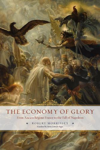 The Economy of Glory: From Ancien Regime France to the Fall of Napoleon (Hardback)